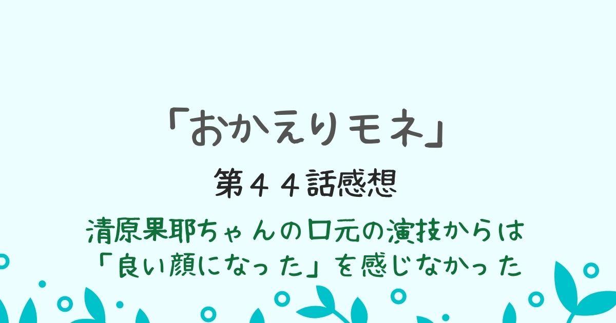 「おかえりモネ」清原果耶の口元の演技 第44話感想