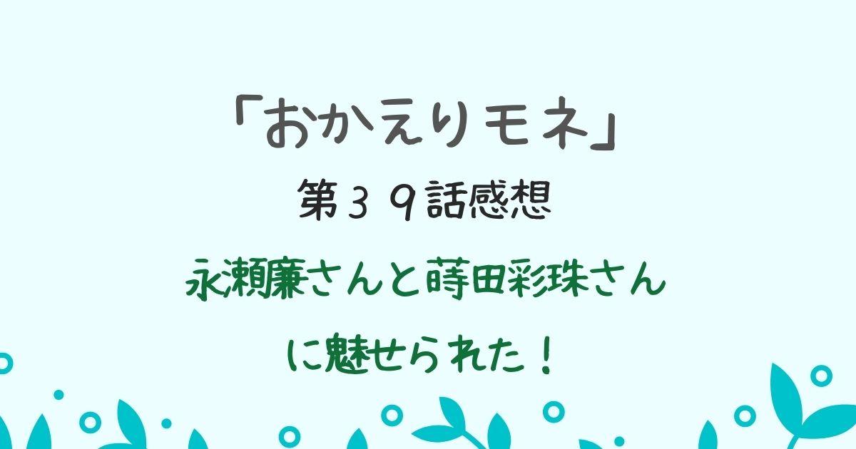 「おかえりモネ」第39話感想 永瀬廉と蒔田彩珠に魅せられた!